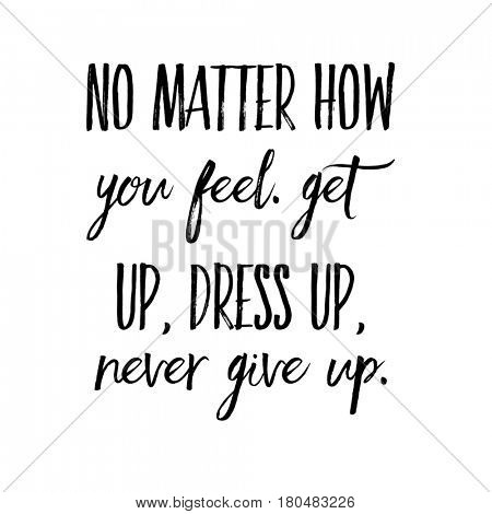 Quote on white - No matter how you feel get up, dress up, never give up.