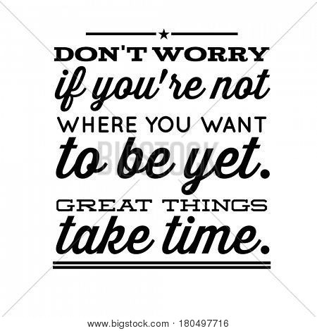 Quote on white - Don't worry if you're not where you want to be yet. Great things take time.