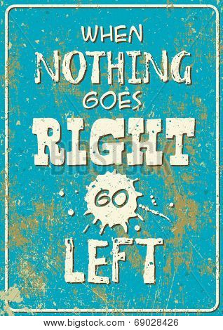 Vector old rusty road sign style poster: when nothing goes right - go left