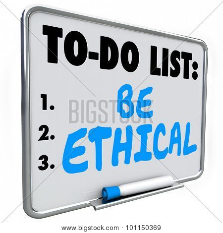Be Ethical words on a To Do List on dry erase board to illustrate the need to be honest, fair, just and truthful in your interaction or communication with others, friends, neighbors and customers
