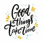 Good Things Take Time. Hand Drawn Vector Lettering. Motivation Phrase. poster
