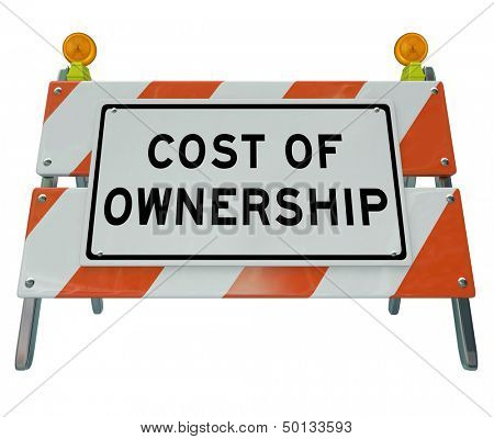 The words Cost of Ownership on a barricade to illustrate the prohibitive true price of a car, home or other item when considering added costs like fees, taxes, depreciation and other financial items
