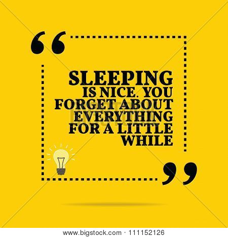 Inspirational Motivational Quote. Sleeping Is Nice. You Forget About Everything For A Little While.