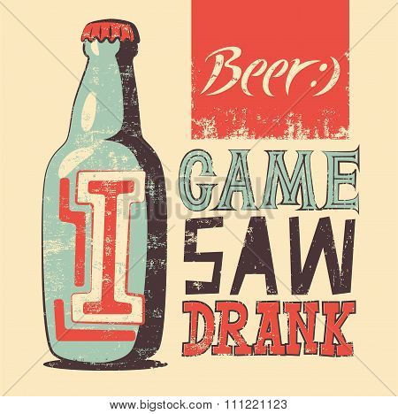 I Came, I Saw, I Drank. Typographic retro grunge humorous beer poster. Vector illustration.