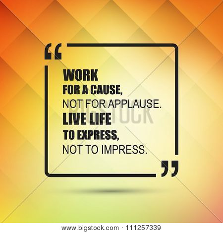 Work For A Cause, Not For Applause. Live Life To Express, Not To Impress.  - Inspirational Quote, Slogan, Saying on an Abstract Yellow Background