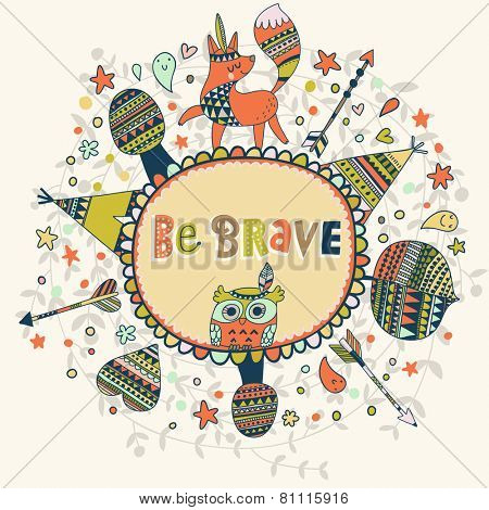Be Brave - awesome indian card in vector. Stylish bright concept elements: arrows, fox, wigwam, owl and others