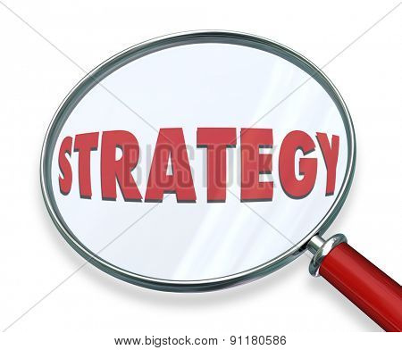 Strategy word under magnifying glass to illustrate evaluating, assessing or examining the tactics, procedure and steps toward achieving mission, plan, objective and success