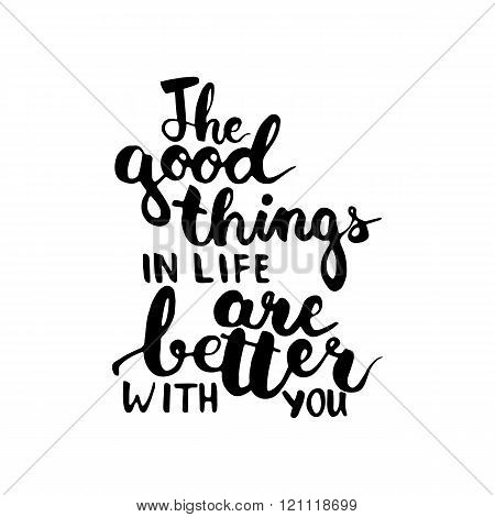 Hand drawn typography lettering phrase The good things in life are better with you. Modern calligrap