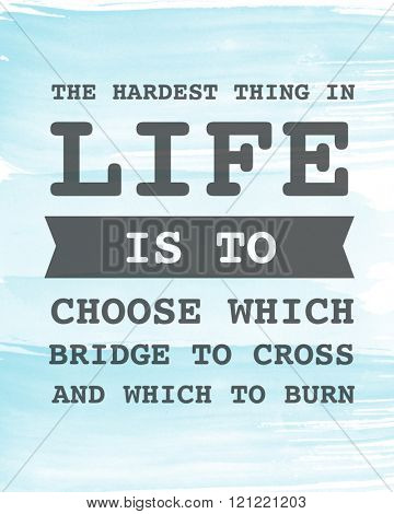 Motivational Quote on Blue background - the hardest thing is life is to choose which bridge to cross and which to burn