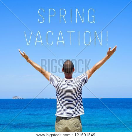 a young man seen from behind with his arms in the air in front of the ocean and the text spring vacation