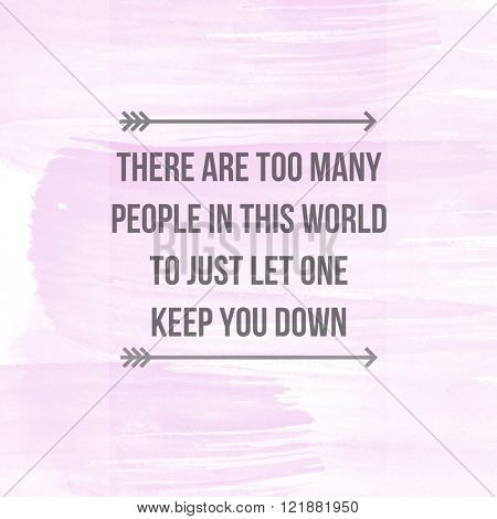 Motivational Quote on watercolor background - There are too many people in the world to just let one get you down