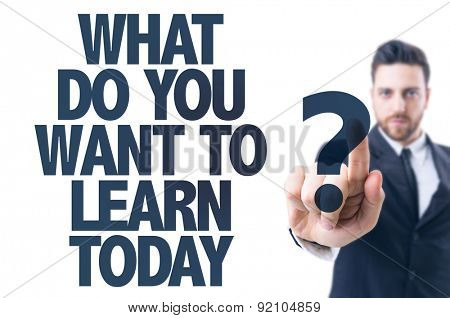 Business man pointing the text: What Do You Want To Learn?