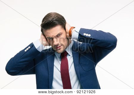 Angry businessman covering his ears isolated on a white background. Looking at camera