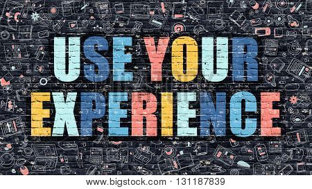 Use Your Experience Concept. Modern Illustration. Multicolor Use Your Experience Drawn on Dark Brick Wall. Doodle Icons. Doodle Style of Use Your Experience Concept. Use Your Experience on Wall.