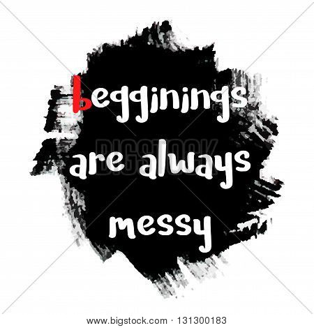 Beginnings are always messy - motivational quote typography art with brush texture. Black vector phase isolated on white background. Lettering for posters cards design.