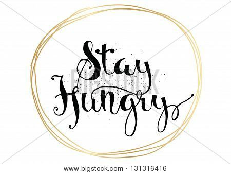 Stay hungry inspirational inscription. Greeting card with calligraphy. Hand drawn lettering. Typography for invitation, banner, poster or clothing design. Vector quote.