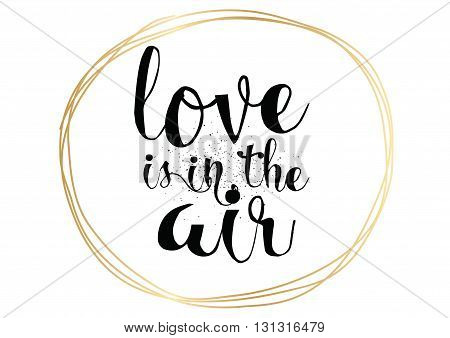Love is in the air romantic inscription. Greeting card with calligraphy. Hand drawn lettering. Typography for invitation, banner, poster or clothing design. Vector quote.