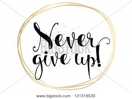 Never give up optimistic inspirational inscription. Greeting card with calligraphy. Hand drawn lettering. Typography for invitation, banner, poster or clothing design. Vector quote.