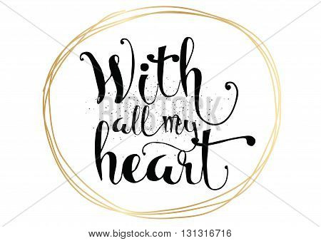 With all my heart inscription. Greeting card with calligraphy. Hand drawn lettering. Typography for invitation, banner, poster or clothing design. Vector quote.
