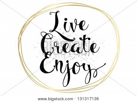 Live create enjoy inspirational inscription. Greeting card with calligraphy. Hand drawn lettering. Typography for invitation, banner, poster or clothing design. Vector quote.