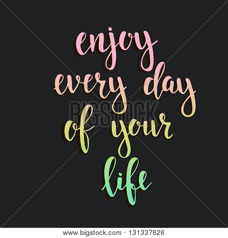 Enjoy Every Day of your Life. T-shirt hand lettered calligraphic design. Inspirational vector typography. Vector illustration.