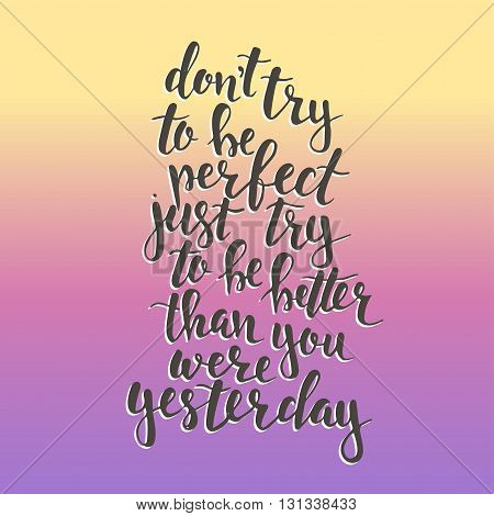 Dont try to be perfect, just try to be better than you were yesterday. Hand drawn typography poster. T shirt hand lettered calligraphic design. Inspirational vector typography.