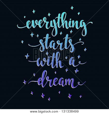 Everything Starts with a Dream. T-shirt hand lettered calligraphic design. Inspirational vector typography. Vector illustration.