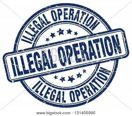 illegal operation blue grunge round vintage rubber stamp