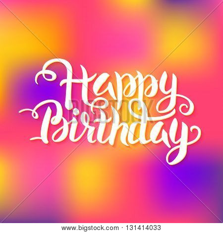 Happy Birthday Lettering over Colorful Blurred Background. Vector Illustration of Calligraphy Text.