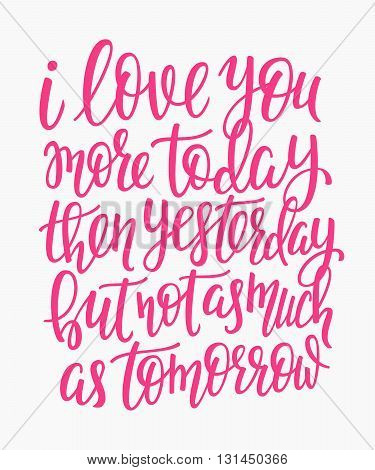 Romantic love lettering. Calligraphy postcard graphic design typography lettering element. Hand written vector calligraphy style valentines day romantic postcard. Love you today yesterday tomorrow