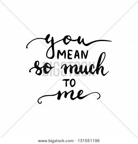 Hand drawn typography lettering phrase You mean so much to me. Modern calligraphy for typography greeting and invitation card for save the date card or t-shirt print.