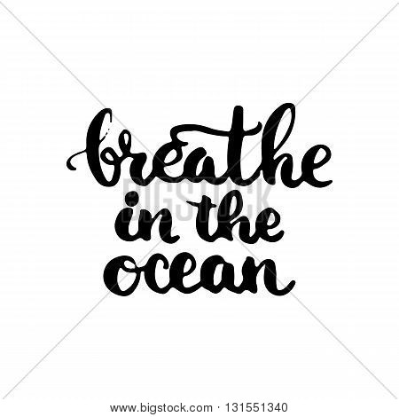 Hand drawn typography lettering phrase Breathe in the ocean. Modern calligraphy for typography greeting and invitation card for save the date card or t-shirt print.