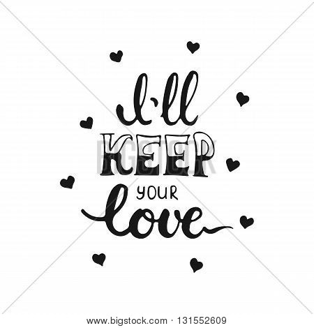 Hand drawn typography lettering phrase I'll keep your love isolated on the white background. Fun calligraphy for typography greeting and invitation card or t-shirt print design.