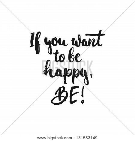 If you want to be happy Be - hand drawn lettering phrase isolated on the white background. Fun brush ink inscription for photo overlays greeting card or t-shirt print flyer poster design.