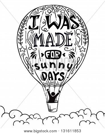 a man in a hot air balloon waving vector illustration, hand drawn lettering motivational typography poster with positive quote and air balloon. I was made for sunny days. Concept images funny quote.