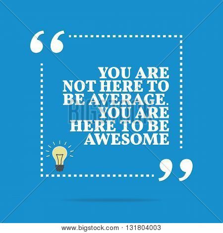Inspirational Motivational Quote. You Are Not Here To Be Average. You Are Here To Be Awesome.