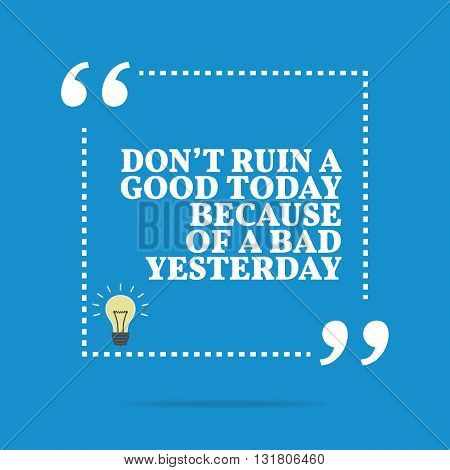Inspirational Motivational Quote. Don't Ruin A Good Today Because Of A Bad Yesterday.