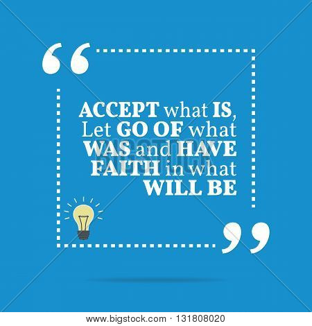 Inspirational Motivational Quote. Accept What Is, Let Go Of What Was And Have Faith In What Will Be.