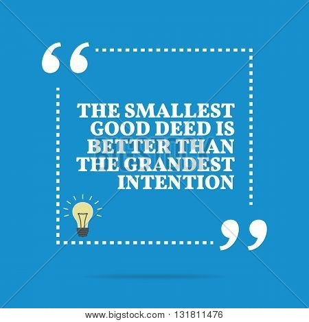 Inspirational Motivational Quote. The Smallest Good Deed Is Better Than The Grandest Intention.