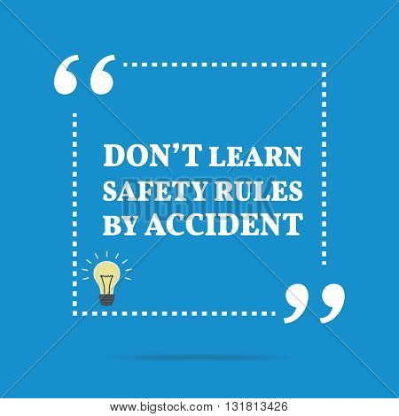 Inspirational Motivational Quote. Don't Learn Safety Rules By Accident.