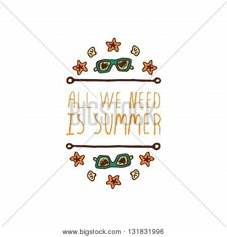 Hand-sketched summer element with sunglasses, shell and starfish on white background. Text - All we need is summer