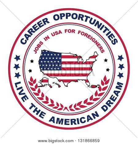 Career opportunities. Live the American dream. Jobs for foreigners - grunge printable label / sticker / badge containing the flag and the map of USA. Suitable for recruitment companies / agencies.