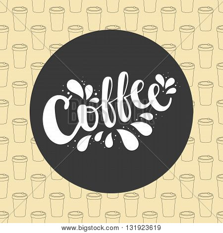 Label Coffee Lettering Logo. Vector Beige Simple Background With A Take-out Plastic Paper Mugs Of Co
