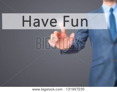 Have Fun - Businessman Hand Pressing Button On Touch Screen Interface.