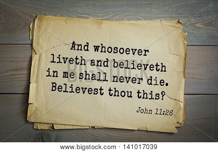 Top 500 Bible verses. And whosoever liveth and believeth in me shall never die. Believest thou this? John 11:26