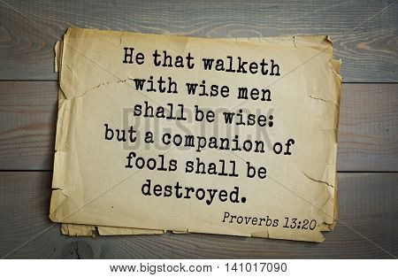 Top 500 Bible verses. He that walketh with wise men shall be wise: but a companion of fools shall be destroyed.  