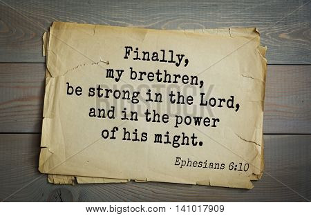 Top 500 Bible verses. Finally, my brethren, be strong in the Lord, and in the power of his might. Ephesians 6:10