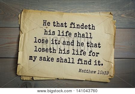 Top 500 Bible verses. He that findeth his life shall lose it: and he that loseth his life for my sake shall find it.  Matthew 10:39