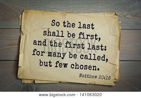 Top 500 Bible verses. So the last shall be first, and the first last: for many be called, but few chosen. Matthew 20:16