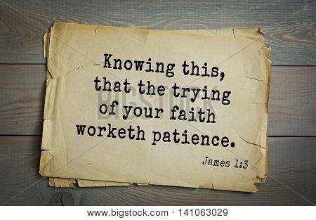 Top 500 Bible verses. Knowing this, that the trying of your faith worketh patience. James 1:3